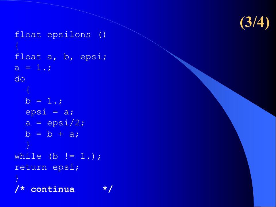 (3/4) float epsilons () { float a, b, epsi; a = 1.; do { b = 1.; epsi = a; a = epsi/2; b = b + a; } while (b != 1.); return epsi; } /* continua */