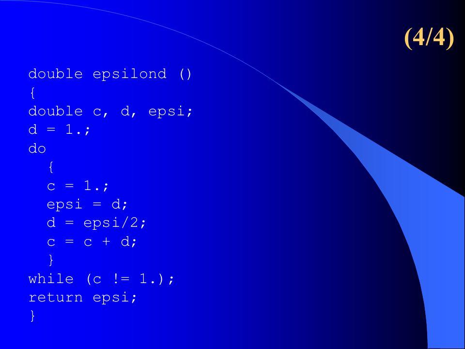 double epsilond () { double c, d, epsi; d = 1.; do { c = 1.; epsi = d; d = epsi/2; c = c + d; } while (c != 1.); return epsi; } (4/4)
