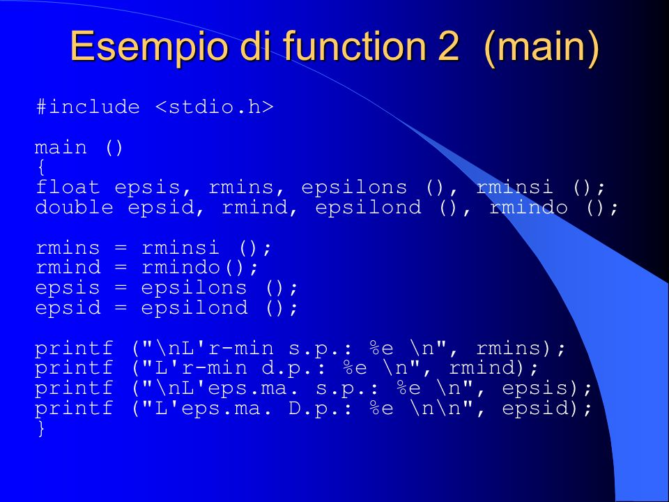 Esempio di function 2 (main) #include main () { float epsis, rmins, epsilons (), rminsi (); double epsid, rmind, epsilond (), rmindo (); rmins = rmins