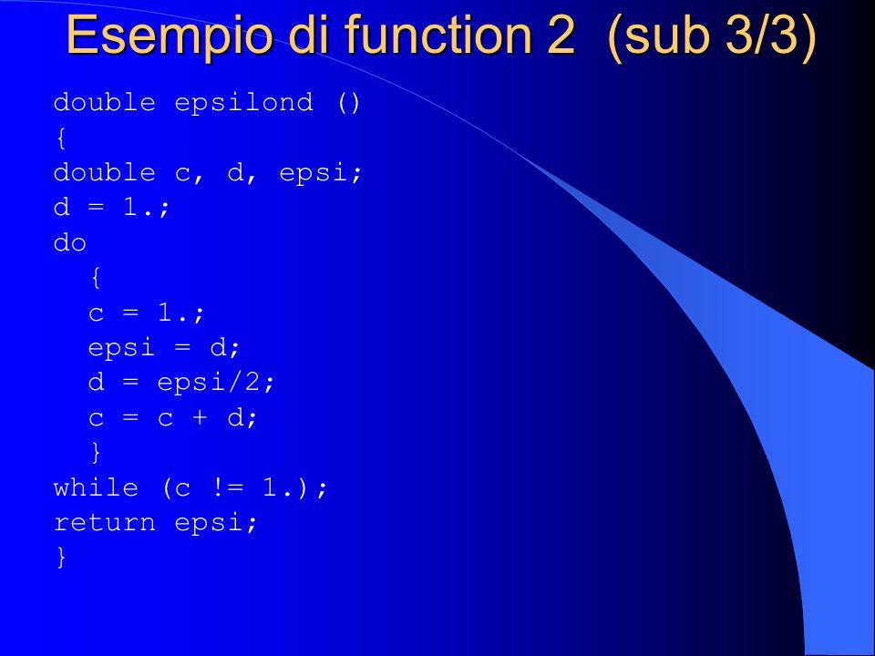 Esempio di function 2 (sub 3/3) double epsilond () { double c, d, epsi; d = 1.; do { c = 1.; epsi = d; d = epsi/2; c = c + d; } while (c != 1.); retur