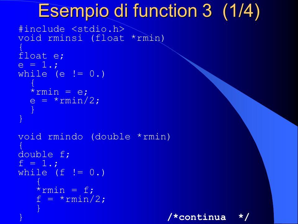 Esempio di function 3 (1/4) #include void rminsi (float *rmin) { float e; e = 1.; while (e != 0.) { *rmin = e; e = *rmin/2; } void rmindo (double *rmi