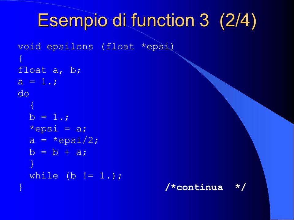 Esempio di function 3 (2/4) void epsilons (float *epsi) { float a, b; a = 1.; do { b = 1.; *epsi = a; a = *epsi/2; b = b + a; } while (b != 1.); }/*co