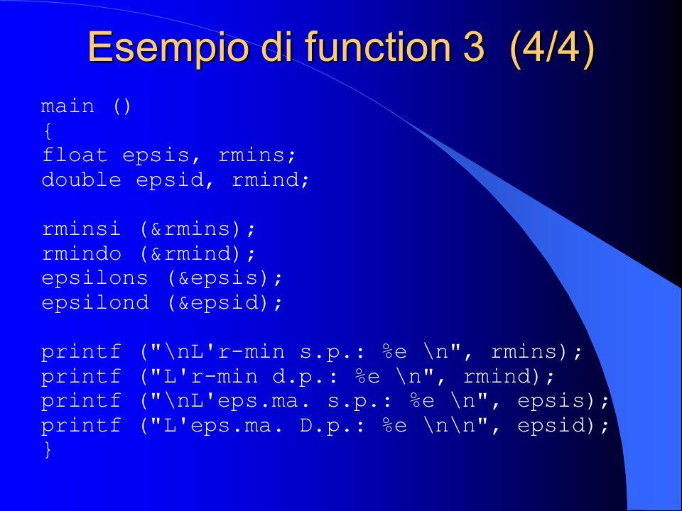 Esempio di function 3 (4/4) main () { float epsis, rmins; double epsid, rmind; rminsi (&rmins); rmindo (&rmind); epsilons (&epsis); epsilond (&epsid);