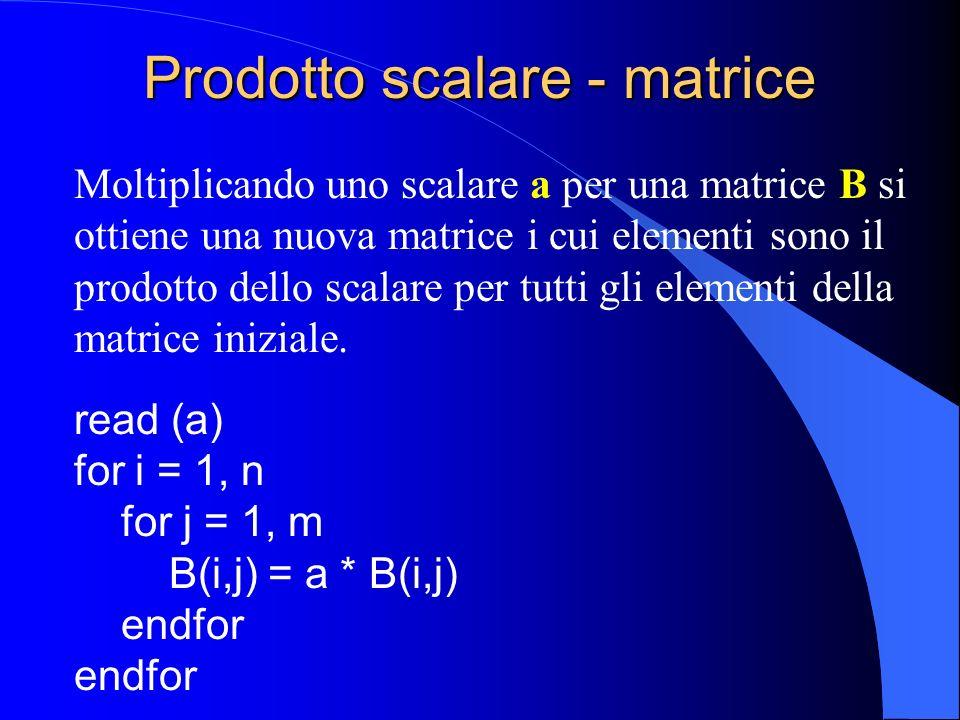 Prodotto scalare - matrice Moltiplicando uno scalare a per una matrice B si ottiene una nuova matrice i cui elementi sono il prodotto dello scalare pe
