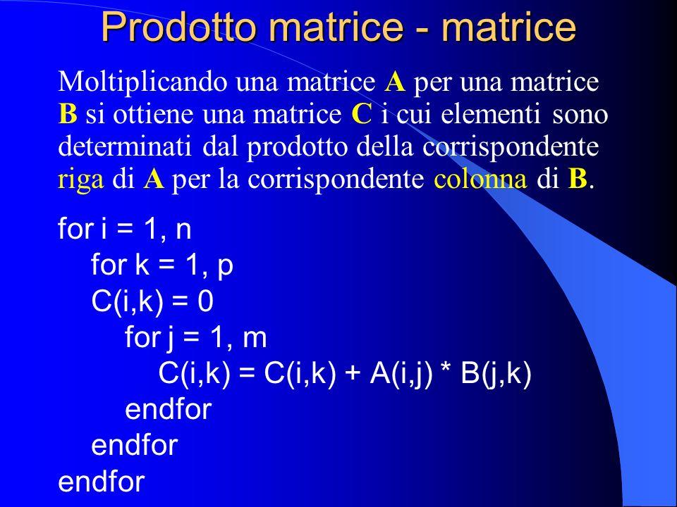 Prodotto matrice - matrice Moltiplicando una matrice A per una matrice B si ottiene una matrice C i cui elementi sono determinati dal prodotto della c