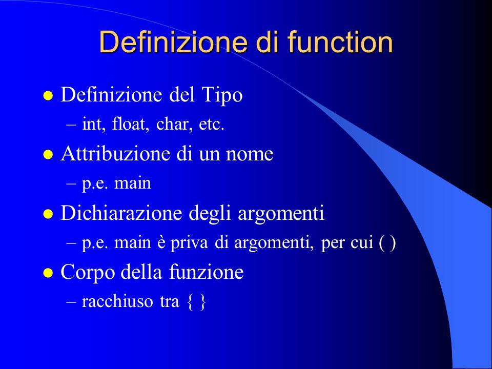 Dichiarazione di function l Nessaria se: –il codice della function segue il codice della main –il codice della function è in un file separato (opzione -c del compilatore) l Non necessaria se il codice della function precede il codice della main