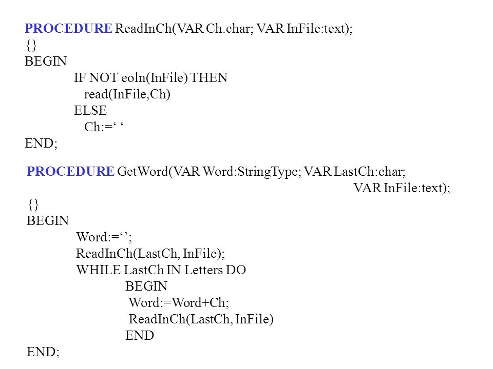 PROCEDURE ReadInCh(VAR Ch.char; VAR InFile:text); {} BEGIN IF NOT eoln(InFile) THEN read(InFile,Ch) ELSE Ch:= END; PROCEDURE GetWord(VAR Word:StringType; VAR LastCh:char; VAR InFile:text); {} BEGIN Word:=; ReadInCh(LastCh, InFile); WHILE LastCh IN Letters DO BEGIN Word:=Word+Ch; ReadInCh(LastCh, InFile) END END;
