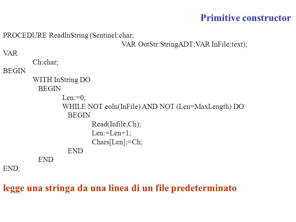 PROCEDURE ReadlnString (Sentinel:char; VAR OutStr:StringADT;VAR InFile:text); VAR Ch:char; BEGIN WITH InString DO BEGIN Len:=0; WHILE NOT eoln(InFile) AND NOT (Len=MaxLength) DO BEGIN Read(Infile,Ch); Len:=Len+1; Chars[Len]:=Ch; END END; legge una stringa da una linea di un file predeterminato Primitive constructor