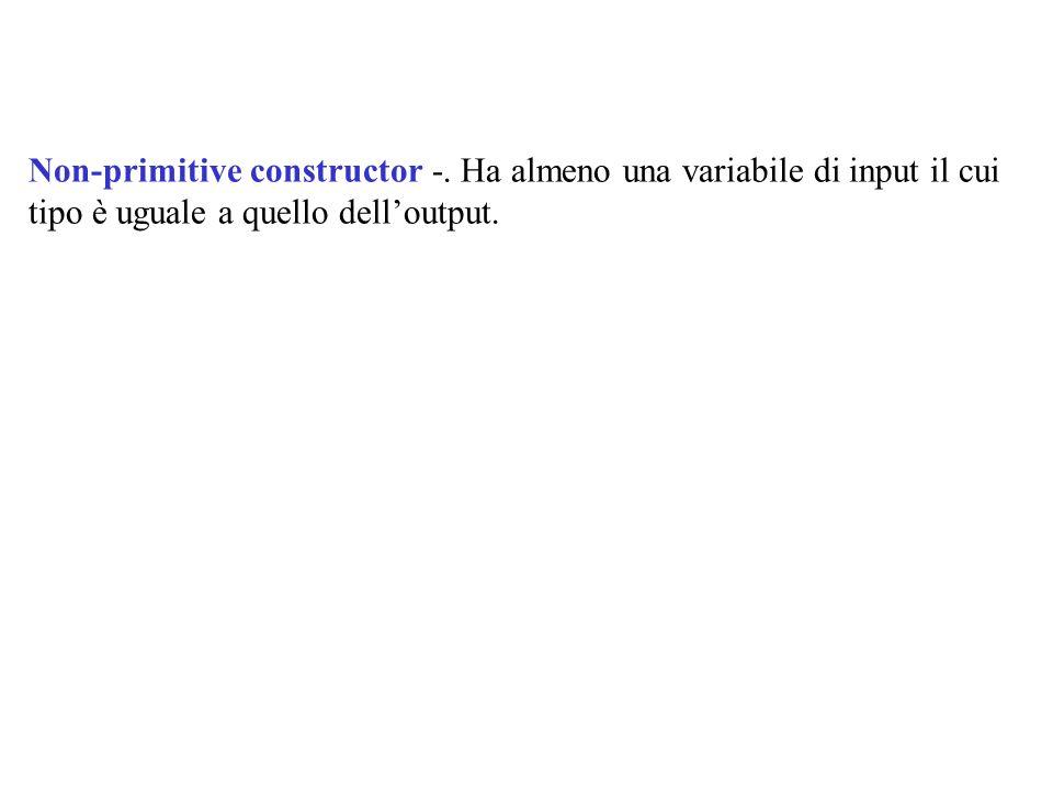 Non-primitive constructor -. Ha almeno una variabile di input il cui tipo è uguale a quello delloutput.