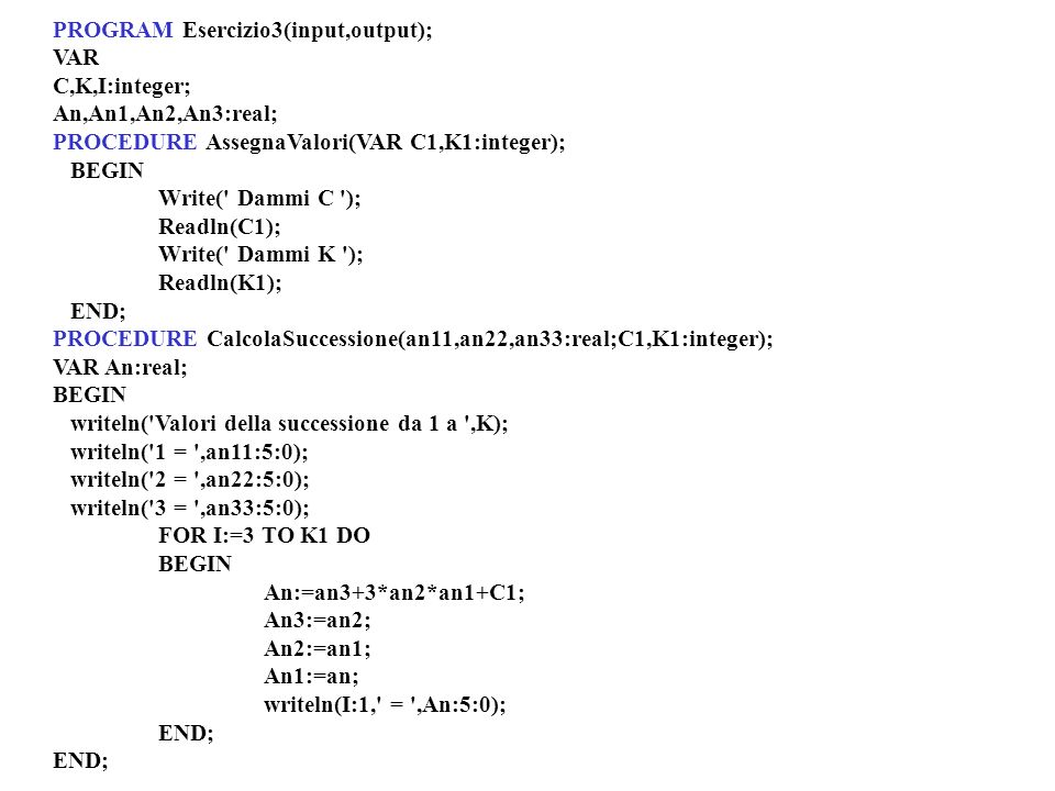 PROGRAM Esercizio3(input,output); VAR C,K,I:integer; An,An1,An2,An3:real; PROCEDURE AssegnaValori(VAR C1,K1:integer); BEGIN Write( Dammi C ); Readln(C1); Write( Dammi K ); Readln(K1); END; PROCEDURE CalcolaSuccessione(an11,an22,an33:real;C1,K1:integer); VAR An:real; BEGIN writeln( Valori della successione da 1 a ,K); writeln( 1 = ,an11:5:0); writeln( 2 = ,an22:5:0); writeln( 3 = ,an33:5:0); FOR I:=3 TO K1 DO BEGIN An:=an3+3*an2*an1+C1; An3:=an2; An2:=an1; An1:=an; writeln(I:1, = ,An:5:0); END;