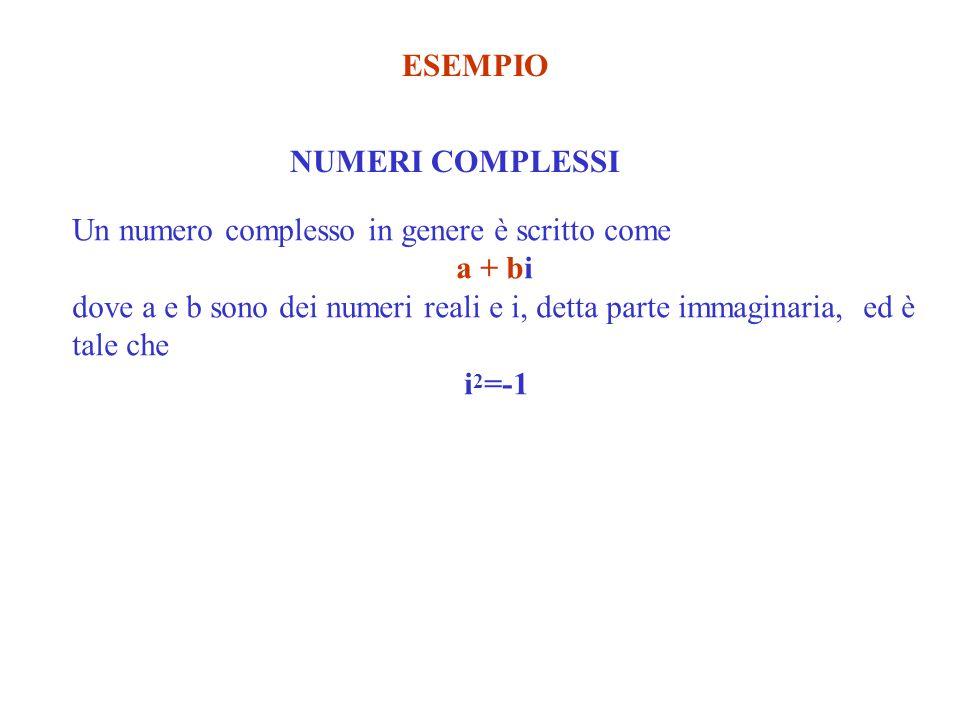 ESEMPIO NUMERI COMPLESSI Un numero complesso in genere è scritto come a + bi dove a e b sono dei numeri reali e i, detta parte immaginaria, ed è tale che i 2 =-1