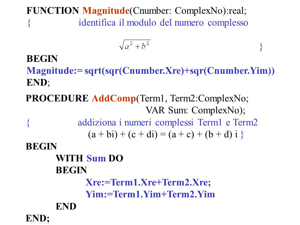 FUNCTION Magnitude(Cnumber: ComplexNo):real; { identifica il modulo del numero complesso } BEGIN Magnitude:= sqrt(sqr(Cnumber.Xre)+sqr(Cnumber.Yim)) END; PROCEDURE AddComp(Term1, Term2:ComplexNo; VAR Sum: ComplexNo); { addiziona i numeri complessi Term1 e Term2 (a + bi) + (c + di) = (a + c) + (b + d) i } BEGIN WITH Sum DO BEGIN Xre:=Term1.Xre+Term2.Xre; Yim:=Term1.Yim+Term2.Yim END END;