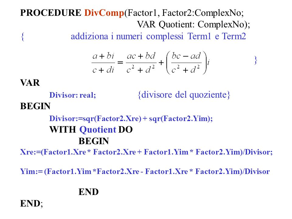 PROCEDURE DivComp(Factor1, Factor2:ComplexNo; VAR Quotient: ComplexNo); { addiziona i numeri complessi Term1 e Term2 } VAR Divisor: real; {divisore del quoziente} BEGIN Divisor:=sqr(Factor2.Xre) + sqr(Factor2.Yim); WITH Quotient DO BEGIN Xre:=(Factor1.Xre * Factor2.Xre + Factor1.Yim * Factor2.Yim)/Divisor; Yim:= (Factor1.Yim *Factor2.Xre - Factor1.Xre * Factor2.Yim)/Divisor END END;
