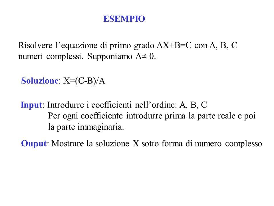 ESEMPIO Risolvere lequazione di primo grado AX+B=C con A, B, C numeri complessi. Supponiamo A 0. Soluzione: X=(C-B)/A Input: Introdurre i coefficienti