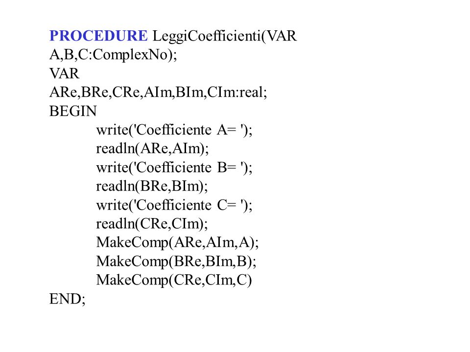 PROCEDURE LeggiCoefficienti(VAR A,B,C:ComplexNo); VAR ARe,BRe,CRe,AIm,BIm,CIm:real; BEGIN write( Coefficiente A= ); readln(ARe,AIm); write( Coefficiente B= ); readln(BRe,BIm); write( Coefficiente C= ); readln(CRe,CIm); MakeComp(ARe,AIm,A); MakeComp(BRe,BIm,B); MakeComp(CRe,CIm,C) END;