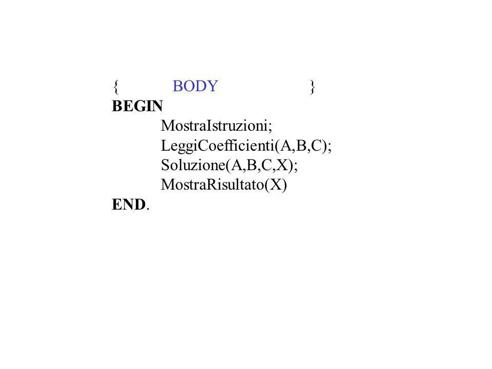 { BODY } BEGIN MostraIstruzioni; LeggiCoefficienti(A,B,C); Soluzione(A,B,C,X); MostraRisultato(X) END.