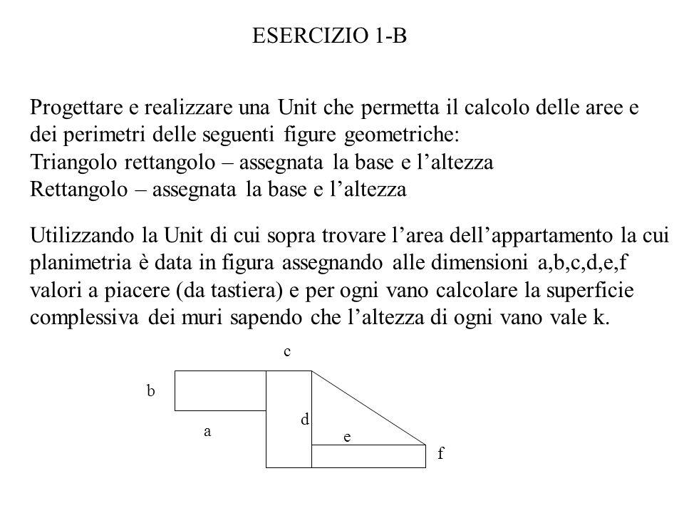 ESERCIZIO 1-B Progettare e realizzare una Unit che permetta il calcolo delle aree e dei perimetri delle seguenti figure geometriche: Triangolo rettangolo – assegnata la base e laltezza Rettangolo – assegnata la base e laltezza Utilizzando la Unit di cui sopra trovare larea dellappartamento la cui planimetria è data in figura assegnando alle dimensioni a,b,c,d,e,f valori a piacere (da tastiera) e per ogni vano calcolare la superficie complessiva dei muri sapendo che laltezza di ogni vano vale k.