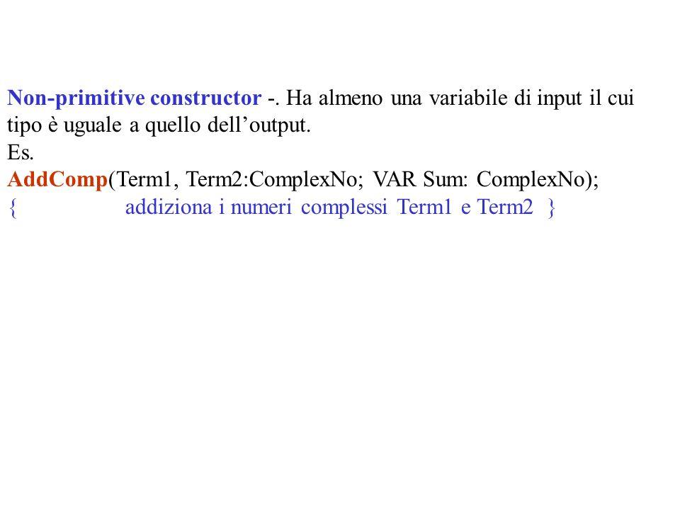 Non-primitive constructor -. Ha almeno una variabile di input il cui tipo è uguale a quello delloutput. Es. AddComp(Term1, Term2:ComplexNo; VAR Sum: C