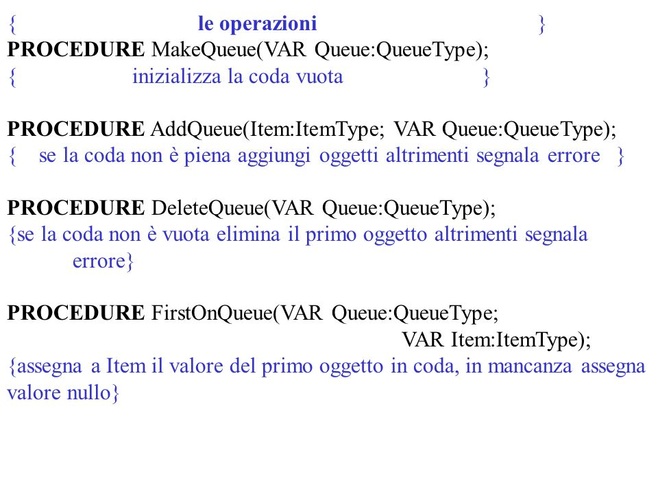 { le operazioni } PROCEDURE MakeQueue(VAR Queue:QueueType); { inizializza la coda vuota } PROCEDURE AddQueue(Item:ItemType; VAR Queue:QueueType); { se la coda non è piena aggiungi oggetti altrimenti segnala errore } PROCEDURE DeleteQueue(VAR Queue:QueueType); {se la coda non è vuota elimina il primo oggetto altrimenti segnala errore} PROCEDURE FirstOnQueue(VAR Queue:QueueType; VAR Item:ItemType); {assegna a Item il valore del primo oggetto in coda, in mancanza assegna valore nullo}