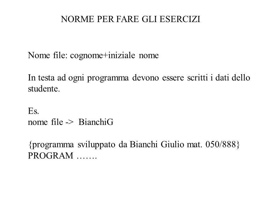 NORME PER FARE GLI ESERCIZI Nome file: cognome+iniziale nome In testa ad ogni programma devono essere scritti i dati dello studente. Es. nome file ->