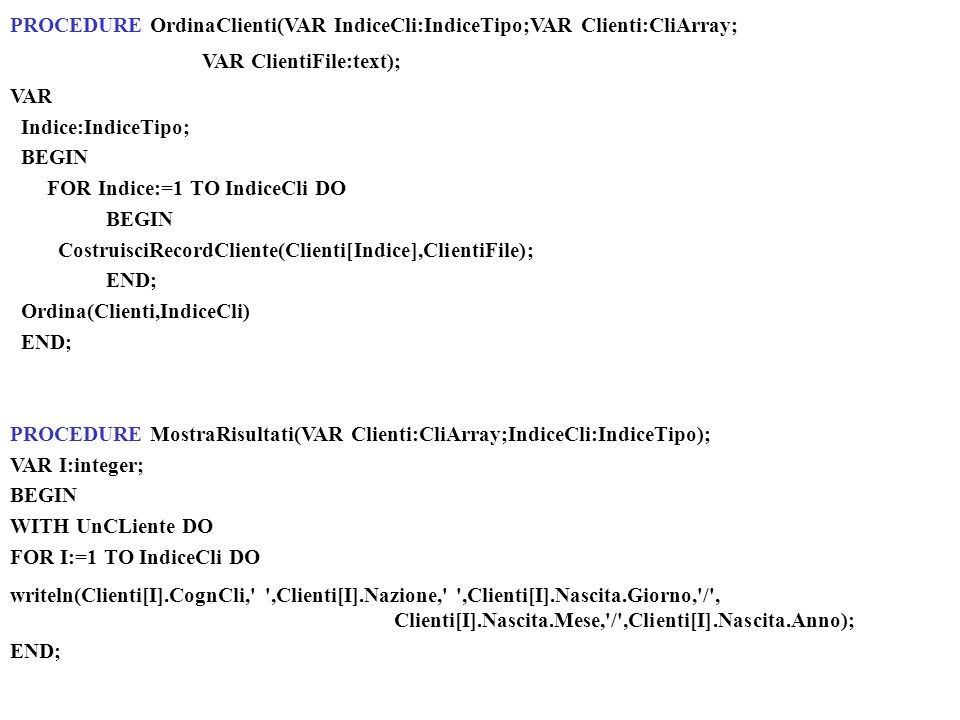 BEGIN assign(ClientiFile, C:\Modapr\test1.TXT ); reset(ClientiFile); LeggiRappresentante(ClientiFile, UnRappresentante, IndiceCli); readln; OrdinaClienti(IndiceCli,Clienti, ClientiFile); MostraRisultati(Clienti,IndiceCli); readln END.