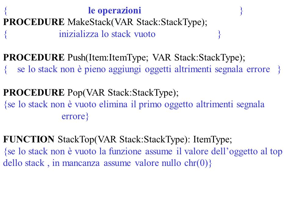 { le operazioni } PROCEDURE MakeStack(VAR Stack:StackType); { inizializza lo stack vuoto } PROCEDURE Push(Item:ItemType; VAR Stack:StackType); { se lo