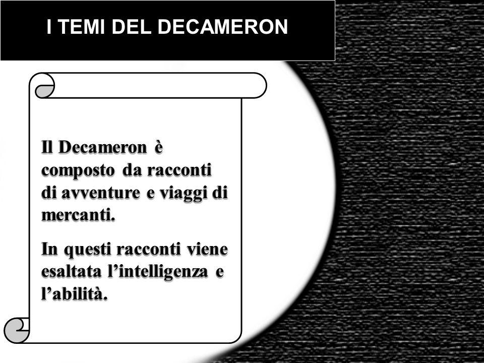 I TEMI DEL DECAMERON Il Decameron è composto da racconti di avventure e viaggi di mercanti. In questi racconti viene esaltata lintelligenza e labilità