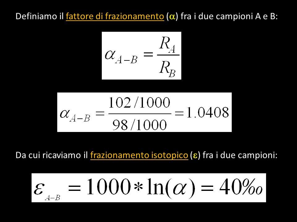 Definiamo il fattore di frazionamento ( ) fra i due campioni A e B: Da cui ricaviamo il frazionamento isotopico ( ) fra i due campioni: