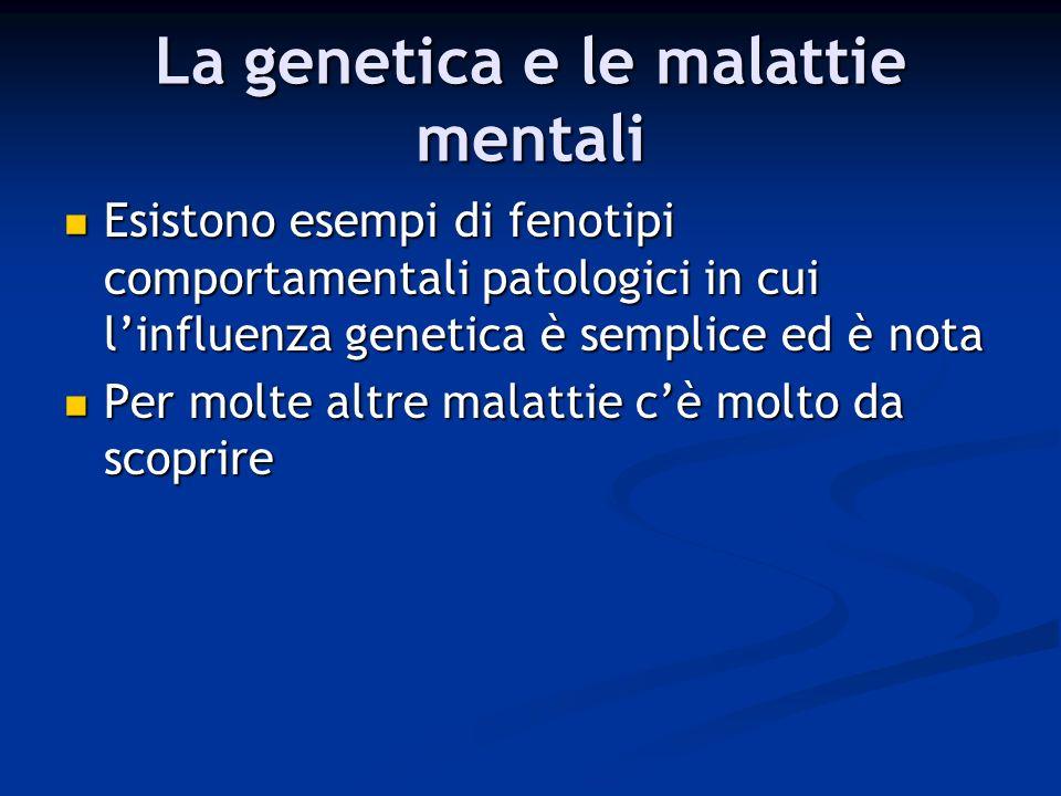 La genetica e le malattie mentali Esistono esempi di fenotipi comportamentali patologici in cui linfluenza genetica è semplice ed è nota Esistono esem