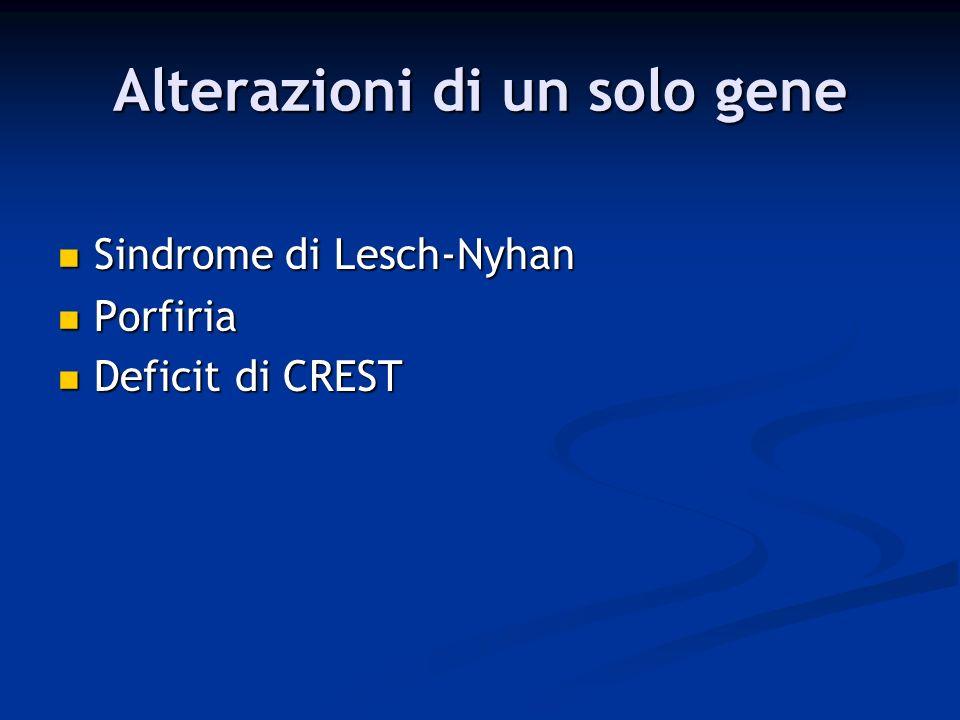 Alterazioni di un solo gene Sindrome di Lesch-Nyhan Sindrome di Lesch-Nyhan Porfiria Porfiria Deficit di CREST Deficit di CREST