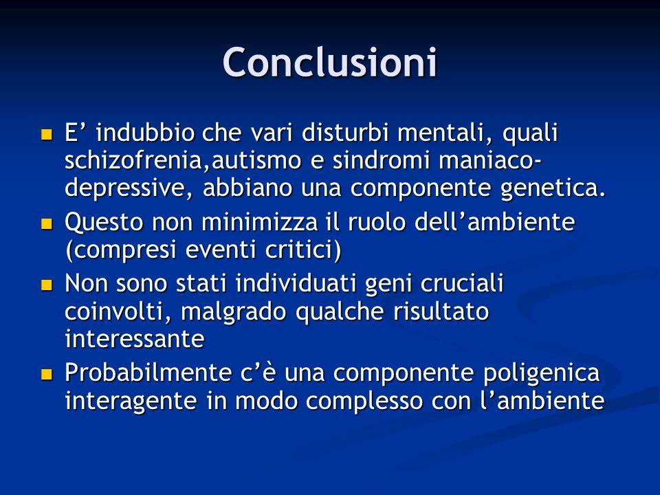 Conclusioni E indubbio che vari disturbi mentali, quali schizofrenia,autismo e sindromi maniaco- depressive, abbiano una componente genetica. Questo n