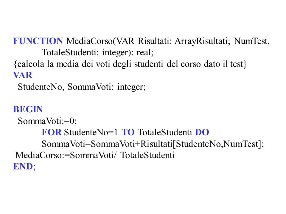 FUNCTION MediaCorso(VAR Risultati: ArrayRisultati; NumTest, TotaleStudenti: integer): real; {calcola la media dei voti degli studenti del corso dato il test} VAR StudenteNo, SommaVoti: integer; BEGIN SommaVoti:=0; FOR StudenteNo=1 TO TotaleStudenti DO SommaVoti=SommaVoti+Risultati[StudenteNo,NumTest]; MediaCorso:=SommaVoti/ TotaleStudenti END;