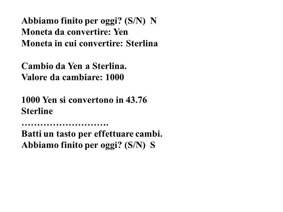Abbiamo finito per oggi? (S/N) N Moneta da convertire: Yen Moneta in cui convertire: Sterlina Cambio da Yen a Sterlina. Valore da cambiare: 1000 1000