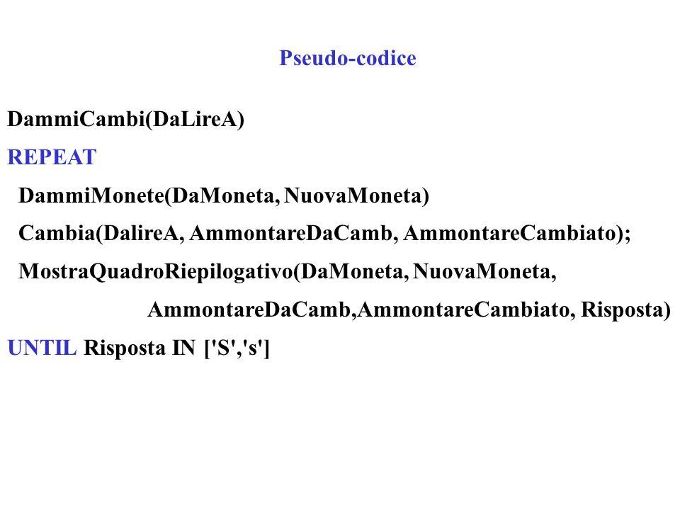 Pseudo-codice DammiCambi(DaLireA) REPEAT DammiMonete(DaMoneta, NuovaMoneta) Cambia(DalireA, AmmontareDaCamb, AmmontareCambiato); MostraQuadroRiepiloga