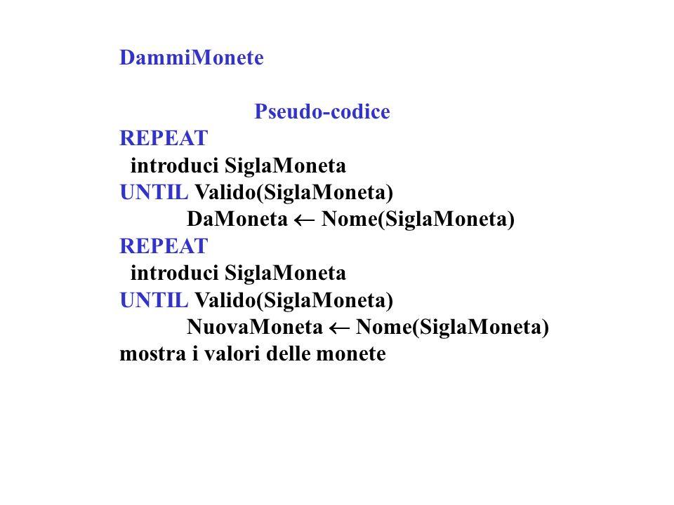 DammiMonete Pseudo-codice REPEAT introduci SiglaMoneta UNTIL Valido(SiglaMoneta) DaMoneta Nome(SiglaMoneta) REPEAT introduci SiglaMoneta UNTIL Valido(