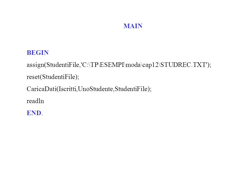 MAIN BEGIN assign(StudentiFile, C:\TP\ESEMPI\moda\cap12\STUDREC.TXT ); reset(StudentiFile); CaricaDati(Iscritti,UnoStudente,StudentiFile); readln END.