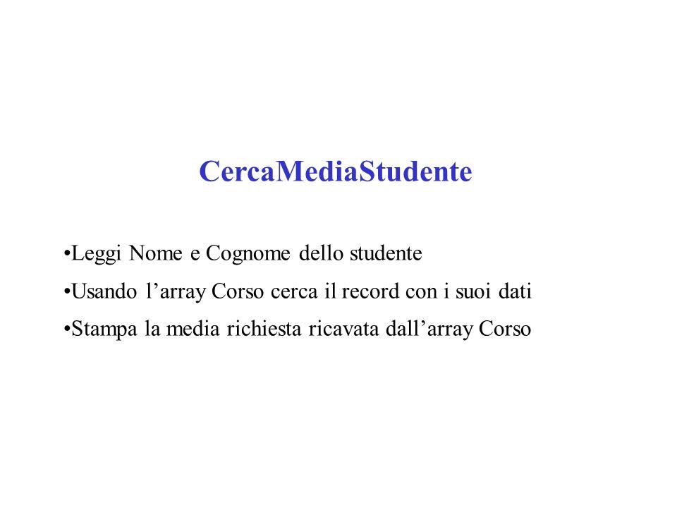 CercaMediaStudente Leggi Nome e Cognome dello studente Usando larray Corso cerca il record con i suoi dati Stampa la media richiesta ricavata dallarray Corso