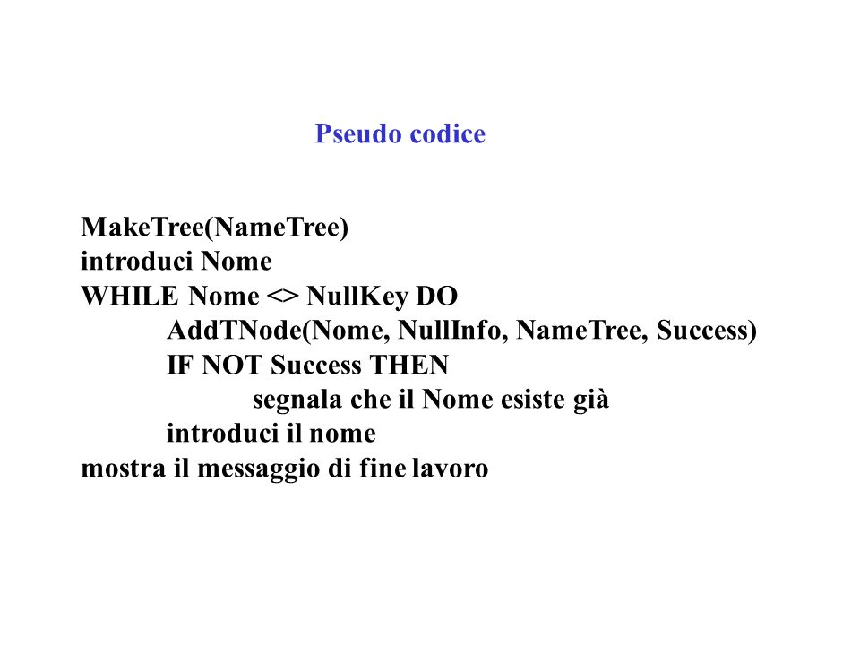 Pseudo codice MakeTree(NameTree) introduci Nome WHILE Nome <> NullKey DO AddTNode(Nome, NullInfo, NameTree, Success) IF NOT Success THEN segnala che i
