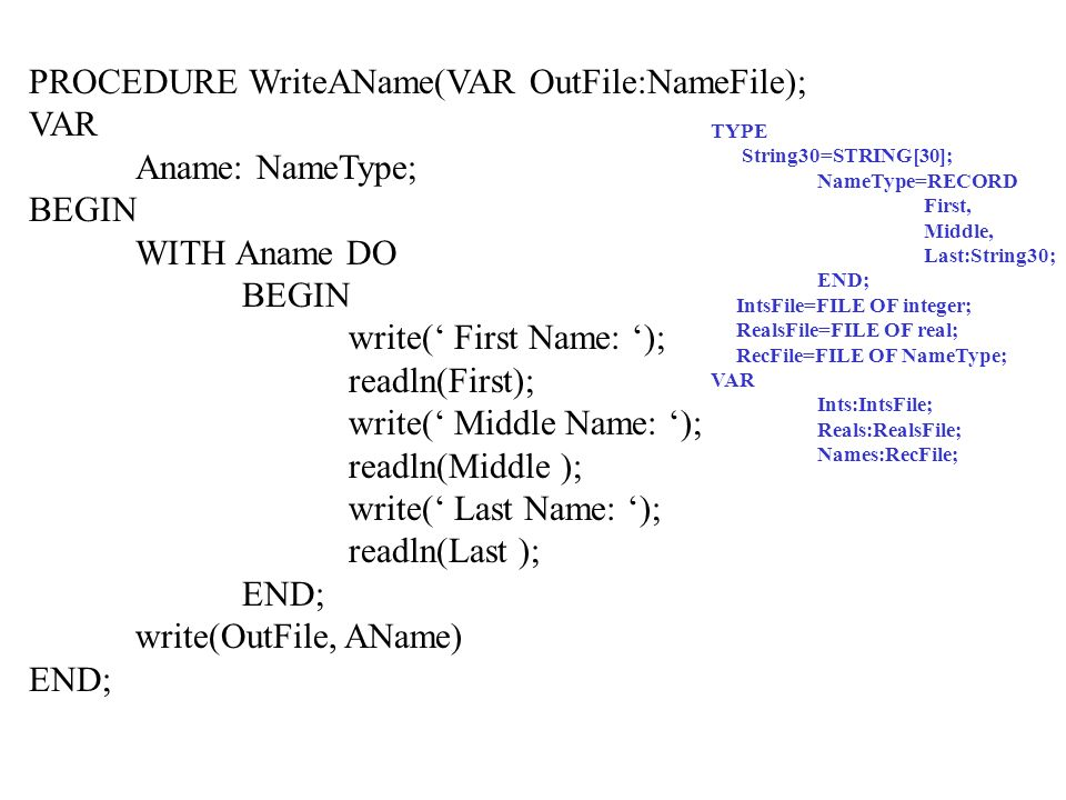PROCEDURE WriteAName(VAR OutFile:NameFile); VAR Aname: NameType; BEGIN WITH Aname DO BEGIN write( First Name: ); readln(First); write( Middle Name: ); readln(Middle ); write( Last Name: ); readln(Last ); END; write(OutFile, AName) END; TYPE String30=STRING[30]; NameType=RECORD First, Middle, Last:String30; END; IntsFile=FILE OF integer; RealsFile=FILE OF real; RecFile=FILE OF NameType; VAR Ints:IntsFile; Reals:RealsFile; Names:RecFile;