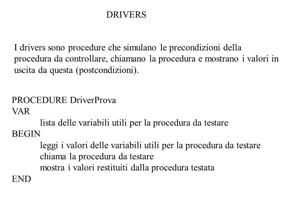 DRIVERS I drivers sono procedure che simulano le precondizioni della procedura da controllare, chiamano la procedura e mostrano i valori in uscita da questa (postcondizioni).