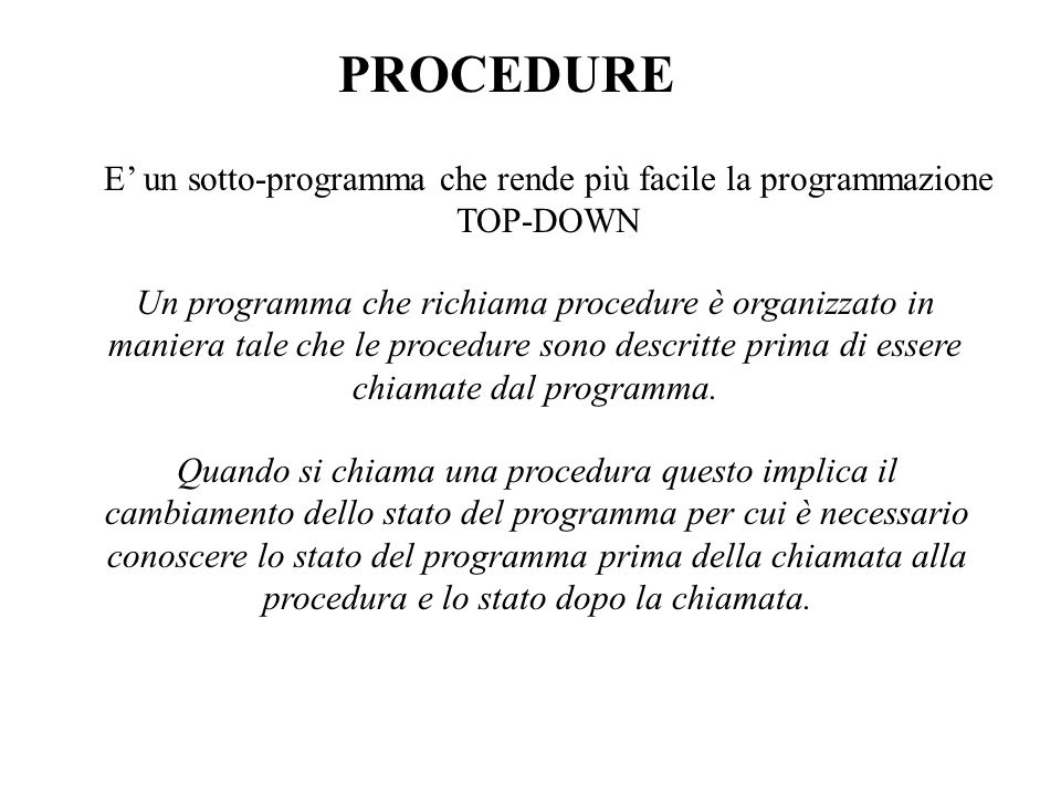 PROCEDURE E un sotto-programma che rende più facile la programmazione TOP-DOWN Un programma che richiama procedure è organizzato in maniera tale che le procedure sono descritte prima di essere chiamate dal programma.
