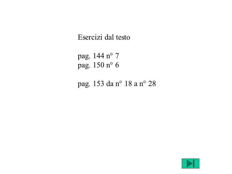 Esercizi dal testo pag. 144 n° 7 pag. 150 n° 6 pag. 153 da n° 18 a n° 28