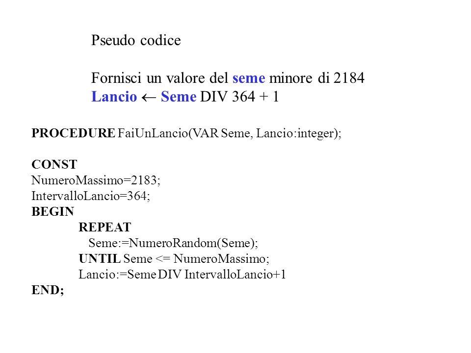 Pseudo codice Fornisci un valore del seme minore di 2184 Lancio Seme DIV 364 + 1 PROCEDURE FaiUnLancio(VAR Seme, Lancio:integer); CONST NumeroMassimo=
