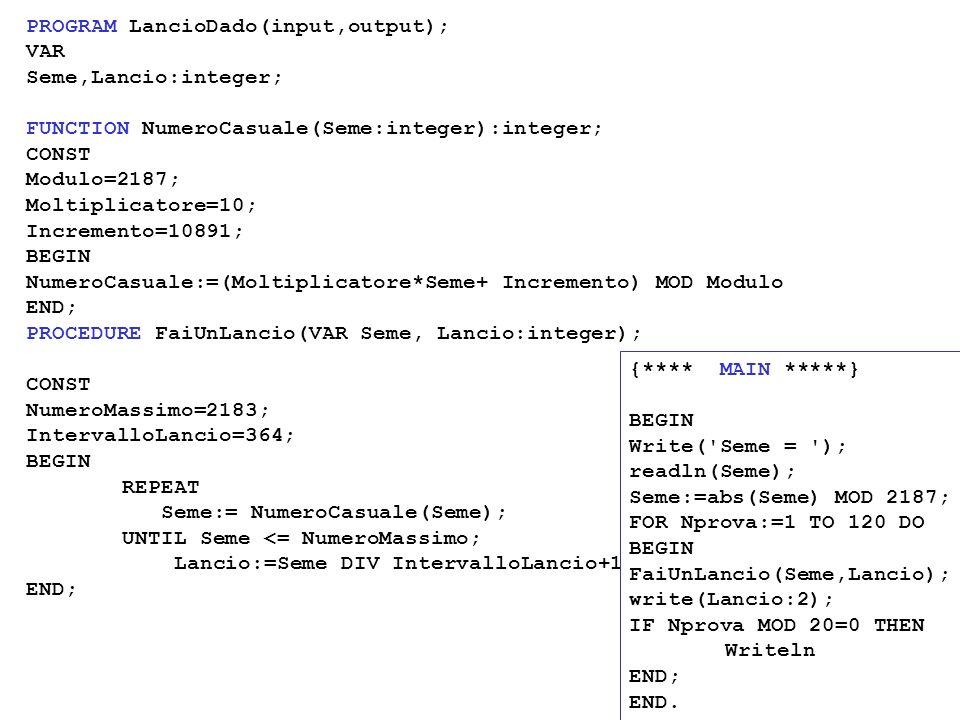PROGRAM LancioDado(input,output); VAR Seme,Lancio:integer; FUNCTION NumeroCasuale(Seme:integer):integer; CONST Modulo=2187; Moltiplicatore=10; Increme