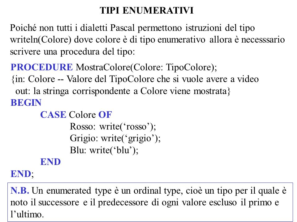 TIPI ENUMERATIVI Poiché non tutti i dialetti Pascal permettono istruzioni del tipo writeln(Colore) dove colore è di tipo enumerativo allora è necesssa