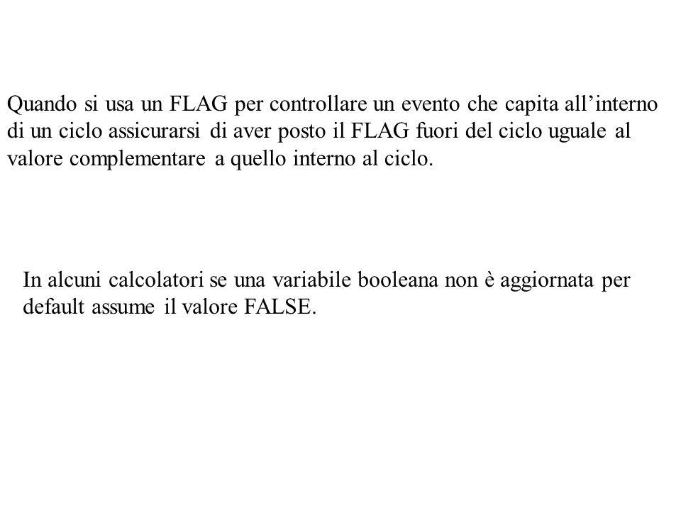Quando si usa un FLAG per controllare un evento che capita allinterno di un ciclo assicurarsi di aver posto il FLAG fuori del ciclo uguale al valore c