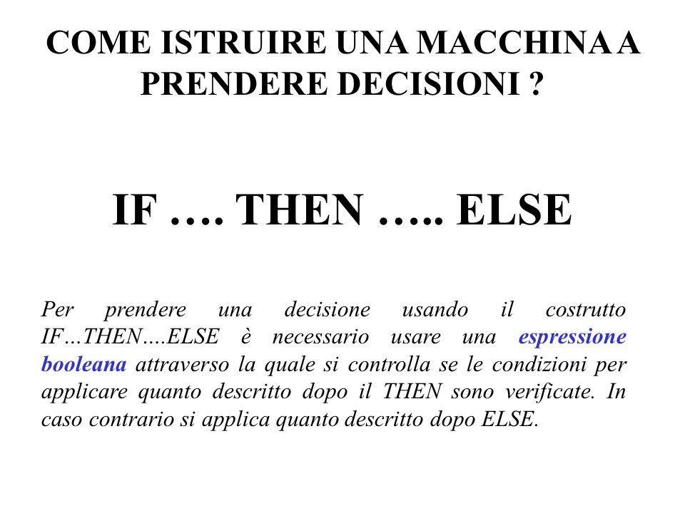 COME ISTRUIRE UNA MACCHINA A PRENDERE DECISIONI ? IF …. THEN ….. ELSE Per prendere una decisione usando il costrutto IF…THEN….ELSE è necessario usare