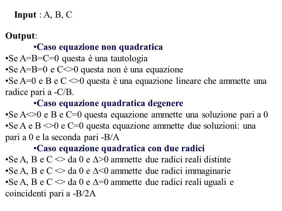 Input : A, B, C Output: Caso equazione non quadratica Se A=B=C=0 questa è una tautologia Se A=B=0 e C<>0 questa non è una equazione Se A=0 e B e C <>0