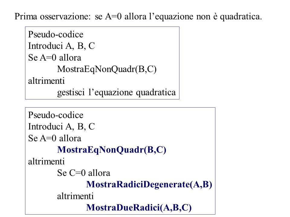 Prima osservazione: se A=0 allora lequazione non è quadratica. Pseudo-codice Introduci A, B, C Se A=0 allora MostraEqNonQuadr(B,C) altrimenti gestisci