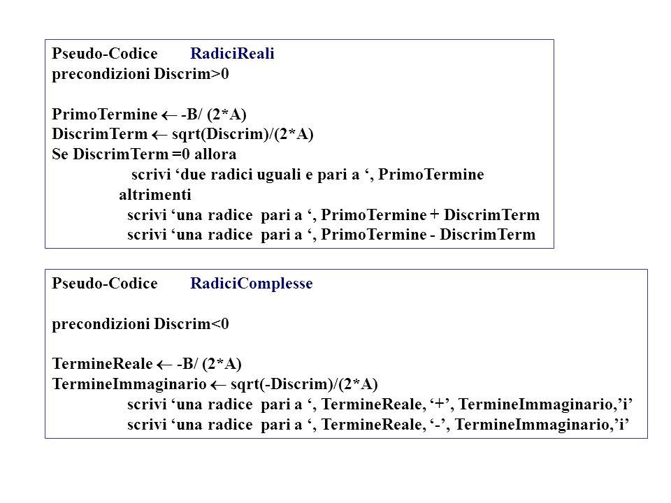 Pseudo-Codice RadiciReali precondizioni Discrim>0 PrimoTermine -B/ (2*A) DiscrimTerm sqrt(Discrim)/(2*A) Se DiscrimTerm =0 allora scrivi due radici ug
